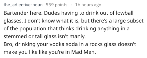 Text Bartender here. Dudes having to drink out of lowball glasses. I don't know what it is, but there's a large subset of the population that thinks drinking anything in a stemmed or tall glass isn't manly Bro, drinking your vodka soda in a rocks glass doesn't make you like like you're in Mad Men