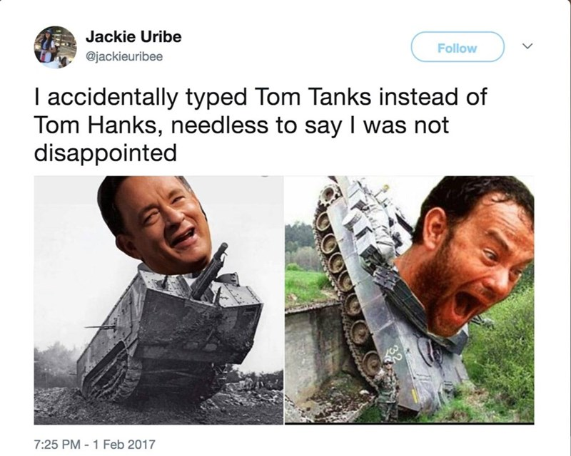 Text - Jackie Uribe Follow @jackieuribee I accidentally typed Tom Tanks instead of Tom Hanks, needless to say I was not disappointed 7:25 PM-1 Feb 2017