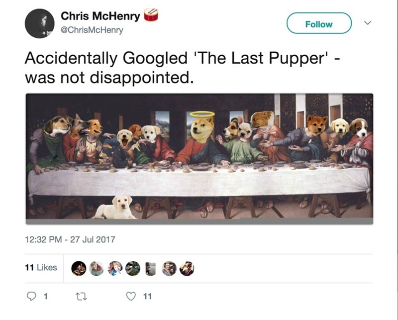 Text - Chris McHenry Follow @ChrisMcHenry Accidentally Googled 'The Last Pupper' - was not disappointed. 12:32 PM -27 Jul 2017 11 Likes 11 1