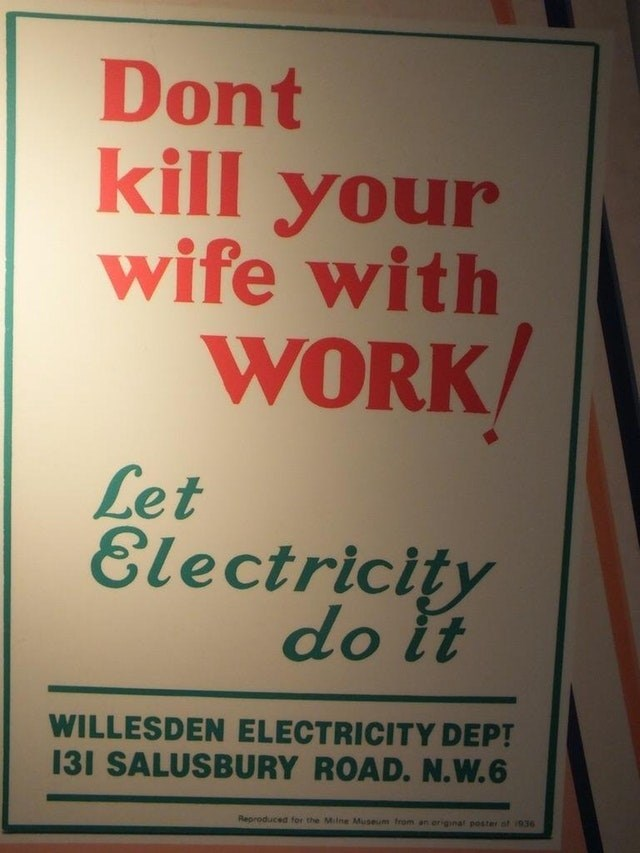 Text - Dont kill your wife with WORK Let Electricity do it WILLESDEN ELECTRICITY DEPT 131 SALUSBURY ROAD. N.W. 6 Reproduced for the Milne Museum from an eriginal poster ot i936