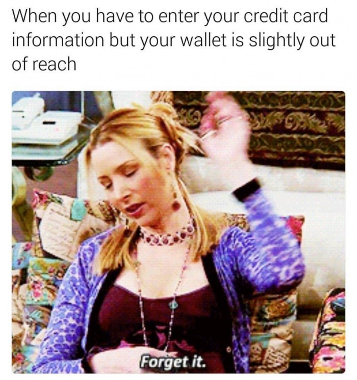 "Phoebe from Friends saying ""Forget it"" with a caption that reads, ""When you have to enter your credit card information but your wallet is slightly out of reach"""
