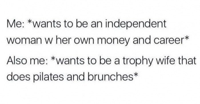Text - Me: *wants to be an independent woman w her own money and career* Also me: *wants to be a trophy wife that does pilates and brunches*