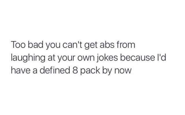 Text - Too bad you can't get abs from laughing at your own jokes because l'd have a defined 8 pack by now