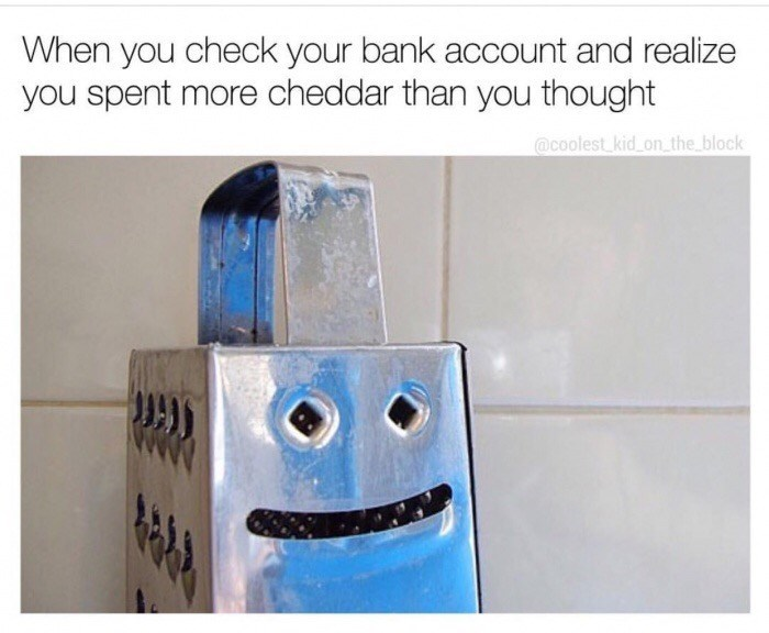 Product - When you check your bank account and realize you spent more cheddar than you thought @coolest kid on the block