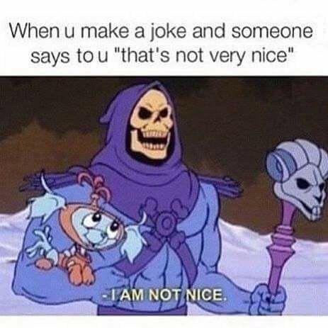 "Cartoon - When u make a joke and someone says to u ""that's not very nice"" IAM NOT NICE. e"