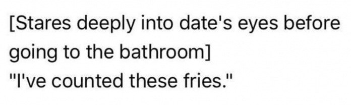"""Text - [Stares deeply into date's eyes before going to the bathroom] """"I've counted these fries."""""""