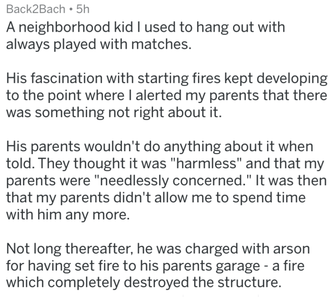 "Text - Back2Bach 5h A neighborhood kid I used to hang out with always played with matches. His fascination with starting fires kept developing to the point where I alerted my parents that there was something not right about it. His parents wouldn't do anything about it when told. They thought it was ""harmless"" and that my parents were ""need lessly concerned."" It was then that my parents didn't allow me to spend time with him any more. Not long thereafter, he was charged with arson for having set"