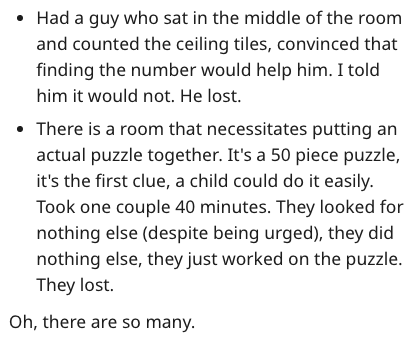 Text - Had a guy who sat in the middle of the room and counted the ceiling tiles, convinced that finding the number would help him. I told him it would not. He lost. There is a room that necessitates putting an actual puzzle together. It's a 50 piece puzzle, it's the first clue, a child could do it easily. Took one couple 40 minutes. They looked for nothing else (despite being urged), they did nothing else, they just worked on the puzzle. They lost. Oh, there are so many.