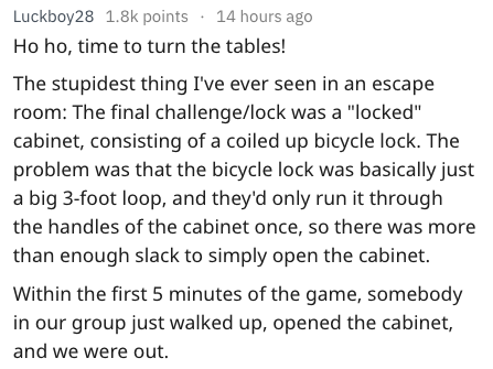 "Text Ho ho, time to turn the tables! The stupidest thing I've ever seen in an escape room: The final challenge/lock was a ""locked"" cabinet, consisting of a coiled up bicycle lock. The problem was that the bicycle lock was basically just a big 3-foot loop, and they'd only run it through the handles of the cabinet once, so there was more than enough slack to simply open the cabinet. Within the first 5 minutes of the game, somebody in our group just walked up, o"