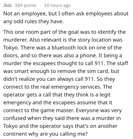 Text Not an employee, but I often ask employees about any odd rules they have. This one room part of the goal was to identify the murderer. Also relevant is the story location was Tokyo. There was a bluetooth lock on one of the doors, and so there was also a phone. It being a murder the escapees thought to call 911. The staff was smart enough to remove the sim card, but didn't realize you can always call 911. So they connect to the real emergency services. The oper