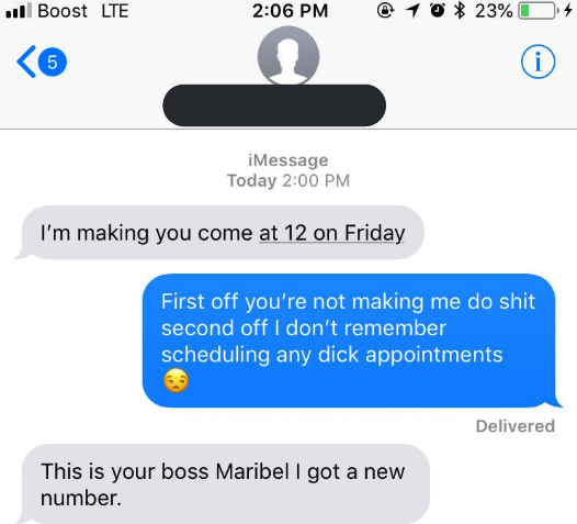 Text - @ 10 23% Boost LTE 2:06 PM i 5 iMessage Today 2:00 PM I'm making you come at 12 on Friday First off you're not making me do shit second off I don't remember scheduling any dick appointments Delivered This is your boss Maribel I got a new number.
