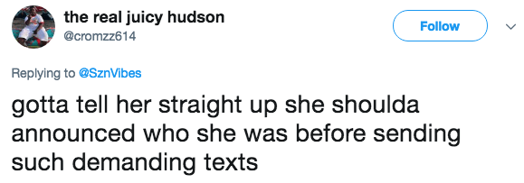 Text - the real juicy hudson Follow @cromzz614 Replying to @SznVibes gotta tell her straight up she shoulda announced who she was before sending such demanding texts