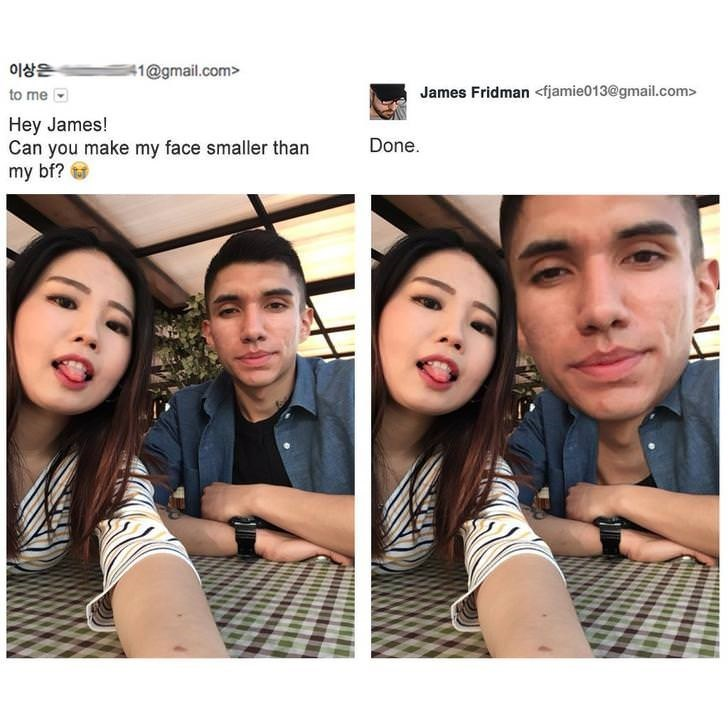 photoshop trolling - Face - 이상은 41@gmail.com> James Fridman <fjamie013@gmail.com> to me Hey James! Can you make my face smaller than my bf? Done.