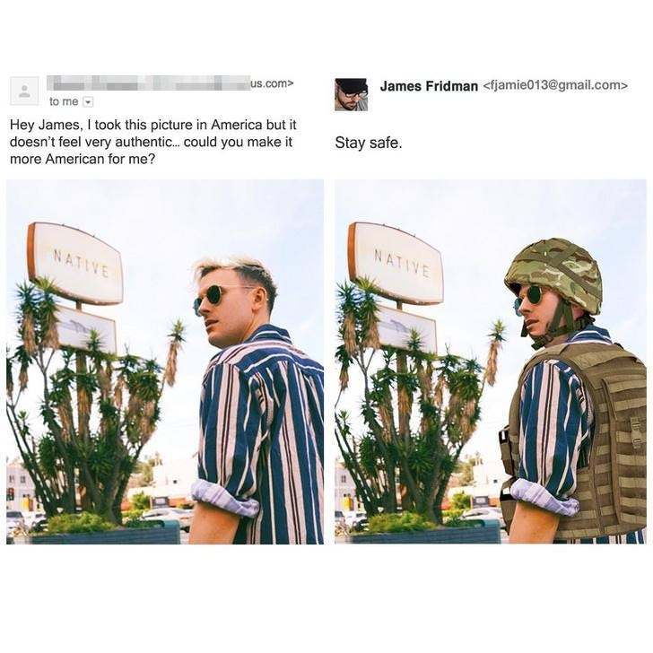 photoshop trolling - Clothing - James Fridman <fjamie013@gmail.com> us.com> to me Hey James, I took this picture in America but it doesn't feel very authentic... could you make it more American for me? Stay safe. NATIVE NATIVE