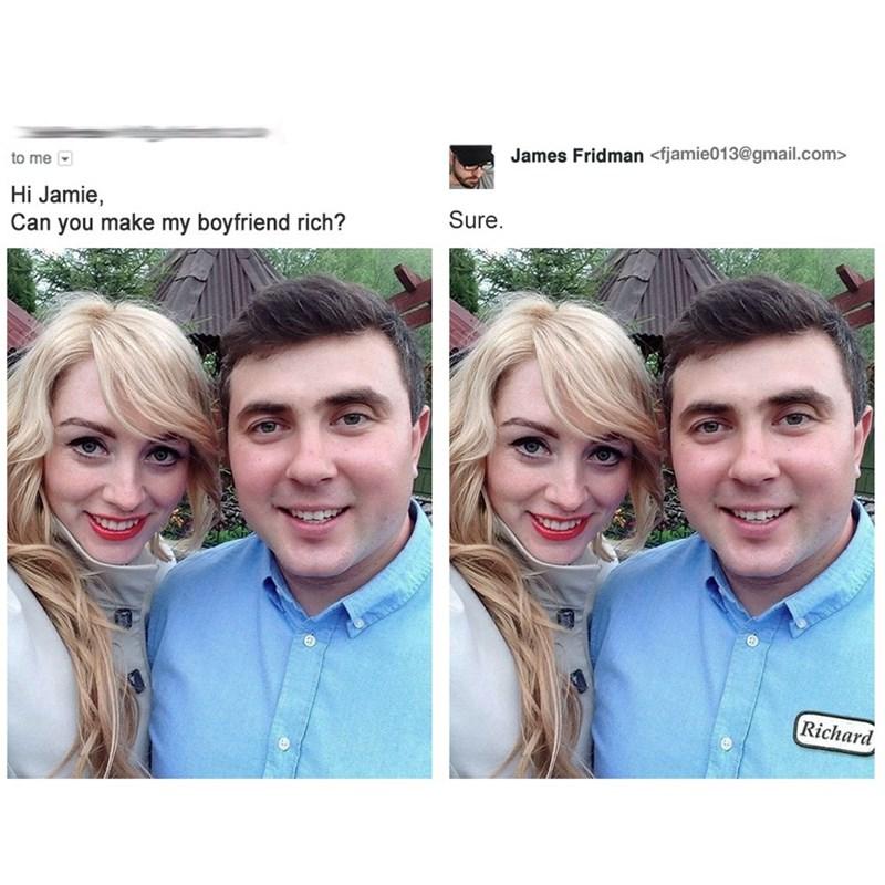 photoshop trolling - Face - James Fridman <fjamie013@gmail.com> to me Hi Jamie, Sure Can you make my boyfriend rich? Richard