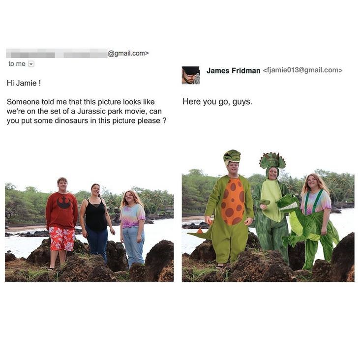 photoshop trolling - Soil - @gmail.com> to me James Fridman fjamie013@gmail.com> Hi Jamie! Here you go, guys. Someone told me that this picture looks like we're on the set of a Jurassic park movie, can you put some dinosaurs in this picture please?
