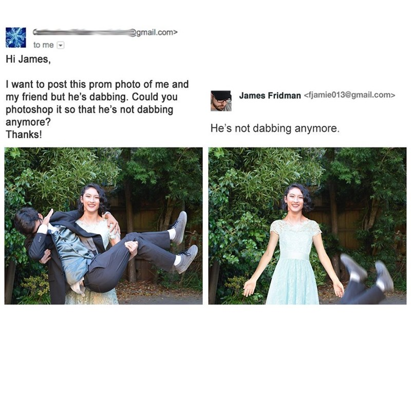 photoshop trolling - Photography - egmail.com> to me Hi James, I want to post this prom photo of me and my friend but he's dabbing. Could you photoshop it so that he's not dabbing anymore? Thanks! James Fridman <fjamie013@gmail.com> He's not dabbing anymore.