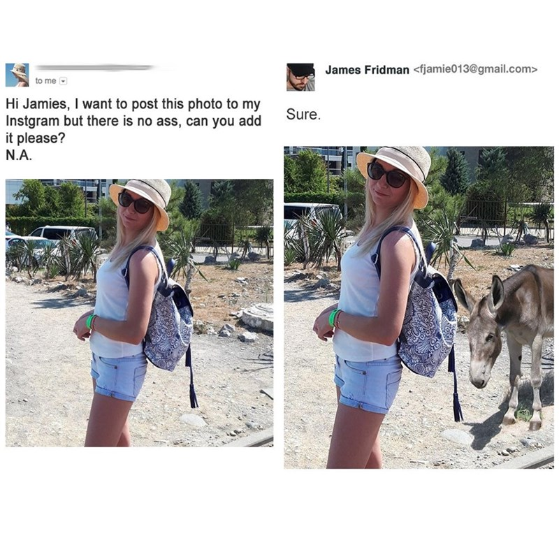 photoshop trolling - Clothing - James Fridman <fjamie013@gmail.com> to me Hi Jamies, I want to post this photo to my Instgram but there is no ass, can you add it please? Sure. N.A.