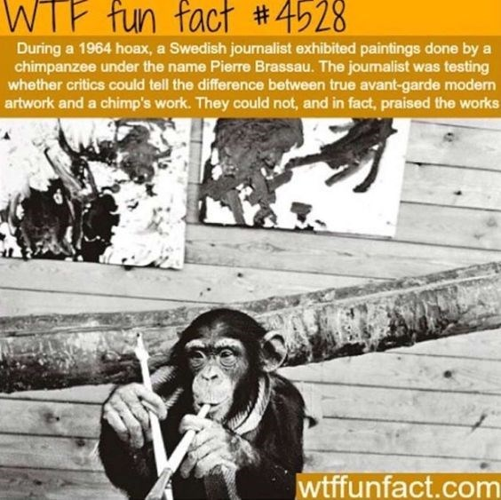 wtf facts - Text - WTF fun fact #4528 During a 1964 hoax, a Swedish journalist exhibited paintings done by a chimpanzee under the name Pierre Brassau. The joumalist was testing whether critics could tell the difference between true avant-garde modern artwork and a chimp's work. They could not, and in fact, praised the works wtffunfact.com