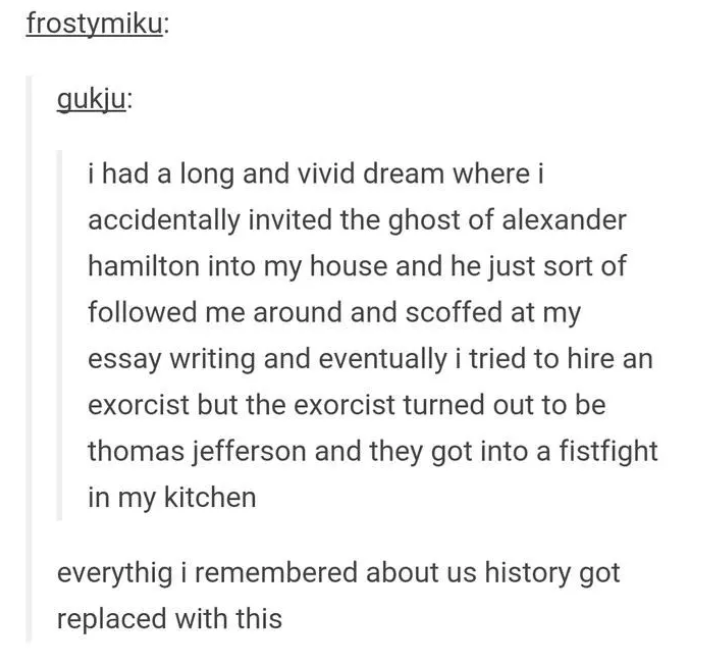 Text - frostymiku: gukju: i had a long and vivid dream where i accidentally invited the ghost of alexander hamilton into my house and he just sort of followed me around and scoffed at my essay writing and eventually i tried to hire an exorcist but the exorcist turned out to be thomas jefferson and they got into a fistfight in my kitchen everythig i remembered about us history got replaced with this