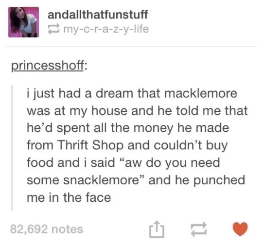 """Text - andallthatfunstuff my-c-r-a-z-y-life princesshoff: i just had a dream that macklemore was at my house and he told me that he'd spent all the money he made from Thrift Shop and couldn't buy food and i said """"aw do you need some snacklemore"""" and he punched me in the face 82,692 notes 11"""