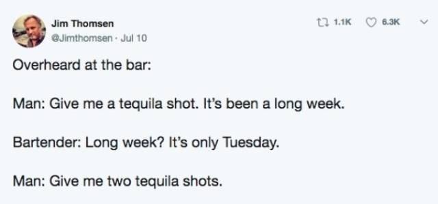 Text - t 1.1K 6.3K Jim Thomsen GJimthomsen Jul 10 Overheard at the bar: Man: Give me a tequila shot. It's been a long week. Bartender: Long week? It's only Tuesday. Man: Give me two tequila shots.