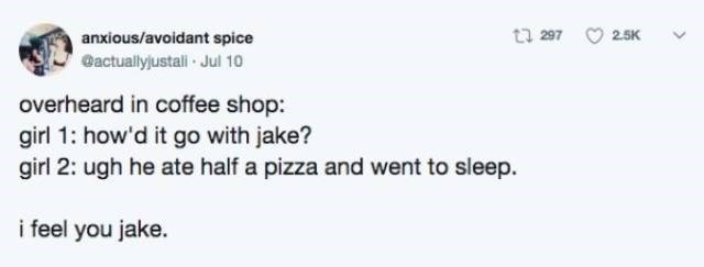 Text - t 297 2.5K anxious/avoidant spice actuallyjustali Jul 10 overheard in coffee shop: girl 1: how'd it go with jake? girl 2: ugh he ate half a pizza and went to sleep. i feel you jake.