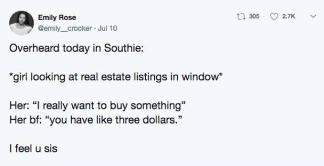 """Text - 2.7K Emily Rose @emily _crocker Jul 10 Overheard today in Southie: """"girl looking at real estate listings in window Her: """"I really want to buy something"""" Her bf: """"you have like three dollars."""" I feel u sis"""