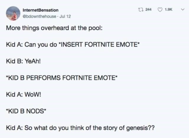 """Text - t 244 1.9K InternetBensation @bdownthehouse Jul 12 More things overheard at the pool: Kid A: Can you do INSERT FORTNITE EMOTE Kid B: YeAh! """"KID B PERFORMS FORTNITE EMOTE* Kid A: WoW! """"KID B NODS* Kid A: So what do you think of the story of genesis??"""