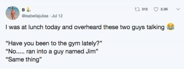 """Text - t 315 2.3K в & isabellajuliaa Jul 12 I was at lunch today and overheard these two guys talking """"Have you been to the gym lately?"""" """"No... ran into a guy named Jim"""" """"Same thing"""""""