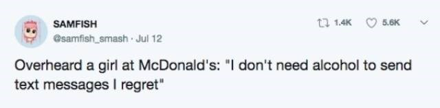 "Text - t 1.4K 5.6K SAMFISH @samfish smash Jul 12 Overheard a girl at McDonald's: ""I don't need alcohol to send text messages I regret"""
