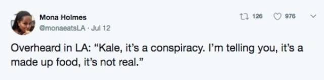 "Text - ta 128 976 Mona Holmes @monaeatsLA Jul 12 Overheard in LA: ""Kale, it's a conspiracy. I'm telling you, it's a made up food, it's not real."""