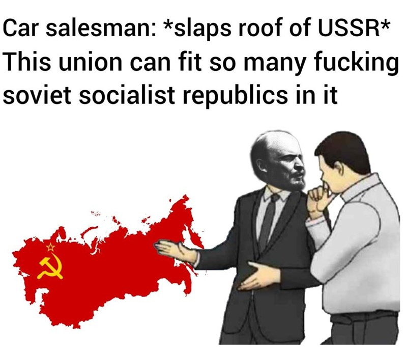 communist meme - Text - Car salesman: *slaps roof of USSR* This union can fit so many fucking soviet socialist republics in it