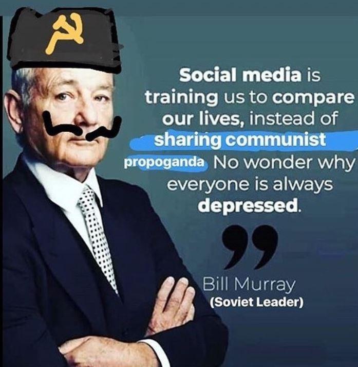 communist meme - Gentleman - Social media is training us to compare our lives, instead of sharing communist propoganda No wonder why everyone is always depressed. 99 Bill Murray (Soviet Leader)