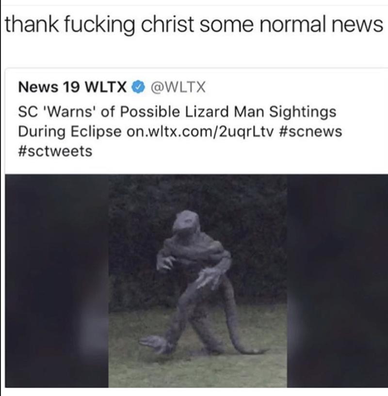 Text - |thank fucking christ some normal news News 19 WLTX@WLTX SC 'Warns' of Possible Lizard Man Sightings During Eclipse on.wltx.com/2uqrLtv #scnews #sctweets