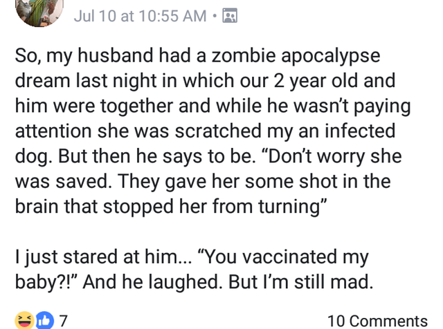 """Text - Jul 10 at 10:55 AM So, my husband had a zombie apocalypse dream last night in which our 2 year old and him were together and while he wasn't paying attention she was scratched my an infected dog. But then he says to be. """"Don't worry she was saved. They gave her some shot in the brain that stopped her from turning"""" I just stared at him... """"You vaccinated my baby?!"""" And he laughed. But I'm still mad. 7 10 Comments"""