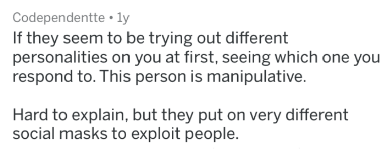 Text - Codependentte ly If they seem to be trying out different personalities on you at first, seeing which one you respond to. This person is manipulative. Hard to explain, but they put on very different social masks to exploit people.