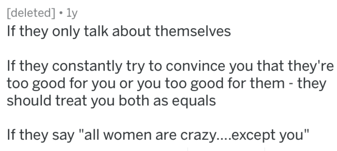 """Text - deleted] ly If they only talk about themselves If they constantly try to convince you that they're too good for you or you too good for them - they should treat you both as equals If they say """"all women are crazy....except you'"""""""