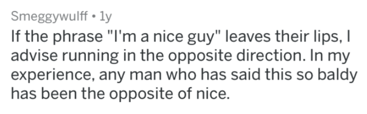 """Text - Smeggywulff ly If the phrase """"I'm a nice guy"""" leaves their lips, I advise running in the opposite direction. In my experience, any man who has said this so baldy has been the opposite of nice."""