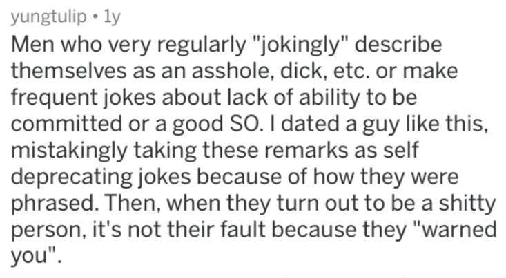 """Text - yungtulip ly Men who very regularly """"jokingly"""" describe themselves as an asshole, dick, etc. or make frequent jokes about lack of ability to be committed or a good SO. I dated a guy like this, mistakingly taking these remarks as self deprecating jokes because of how they were phrased. Then, when they turn out to be a shitty person, it's not their fault because they """"warned you"""""""