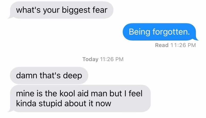 Text conversation between two friends, where one says that their greatest fear is being forgotten and the other says theirs is the Kool-Aid man