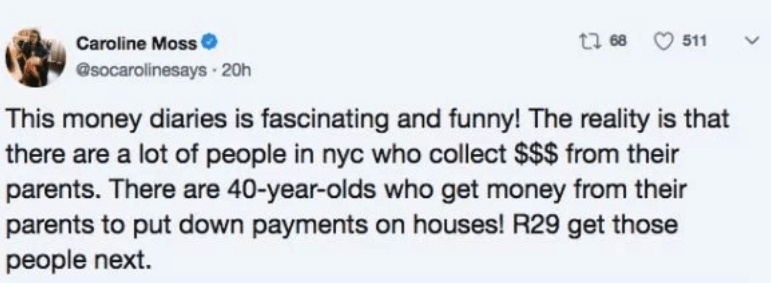 Text - Caroline Moss @socarolinesays 20h t 68 511 This money diaries is fascinating and funny! The reality is that there are a lot of people in nyc who collect $$$ from their parents. There are 40-year-olds who get money from their parents to put down payments on houses! R29 get those people next.