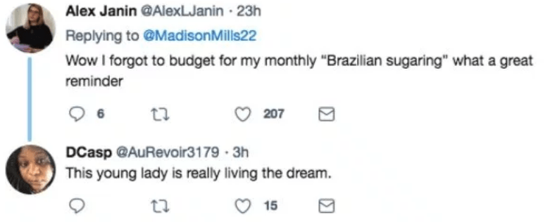 """Text - Alex Janin @AlexLJanin 23h Replying to @MadisonMills22 Wow I forgot to budget for my monthly """"Brazilian sugaring"""" what a great reminder 207 DCasp @AuRevoir3179 3h This young lady is really living the dream 15"""
