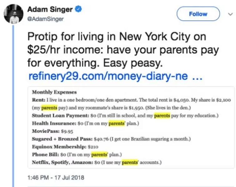 Text - Adam Singer Follow @AdamSinger Protip for living in New York City on $25/hr income: have your parents pay for everything. Easy peasy. refinery29.com/money-diary-ne.. Monthly Expenses Rent: 1 live in a one bedroom/one den apartment. The total rent is $4,050. My share is $2,100 (my parents pay) and my roommate's share is $1,950. (She lives in the den.) Student Loan Payment: $o (Tm still in school, and my parents pay for my education.) Health Insurance: $0 (I'm on my parents plan.) MoviePass