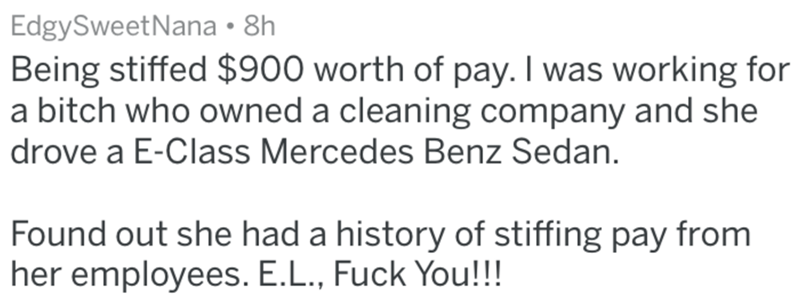 Text - EdgySweetNana 8h Being stiffed $900 worth of pay. I was working for a bitch who owned a cleaning company and she drove a E-Class Mercedes Benz Sedan Found out she had a history of stiffing pay from her employees. E.L., Fuck You!!
