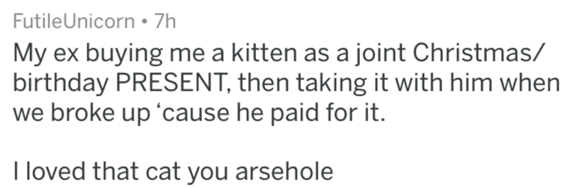 Text - FutileUnicorn 7h My ex buying me a kitten as a joint Christmas/ birthday PRESENT, then taking it with him when we broke up 'cause he paid for it. I loved that cat you arsehole
