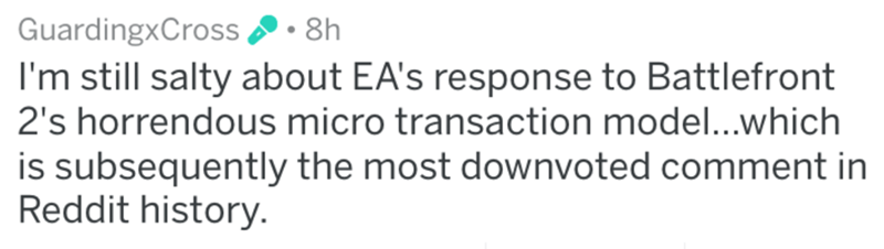 Text - GuardingxCross 8h I'm still salty about EA's response to Battlefront 2's horrendous micro transaction model...which is subsequently the most downvoted comment in Reddit history.