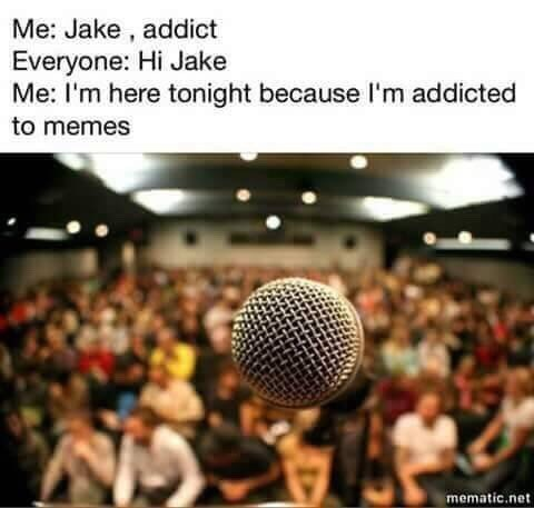 Audience - Me: Jake, addict Everyone: Hi Jake Me: I'm here tonight because I'm addicted to memes