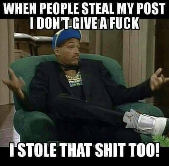 Internet meme - WHEN PEOPLE STEAL MY POST I DON'T GIVE A FUCK I'STOLE THAT SHIT TOO!