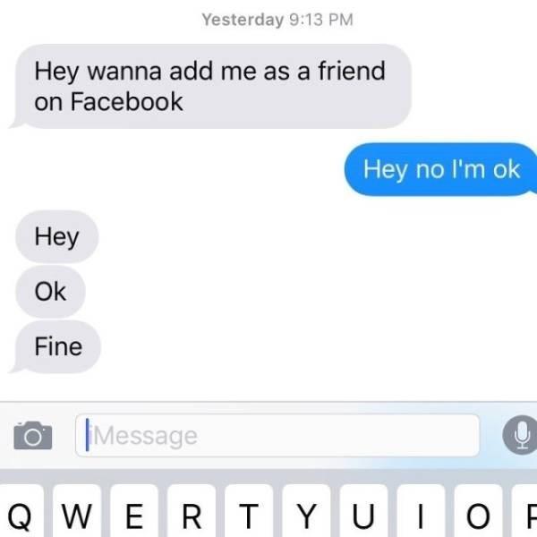 Text - Yesterday 9:13 PM Hey wanna add me as a friend on Facebook Hey no I'm ok Hey Ok Fine Message QW ERTYU IOF